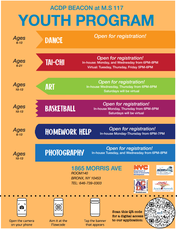ACDP BEACON at M.S 117 YOUTH PROGRAM Scan this QR code for a digital access to our application: DANCE TAI-CHI Art Basketball Homework help Photography Open for registration! Ages 6-13 Ages 6-21 Ages 10-13 Ages 10-13 Ages 6-13 Ages 10-13 Open for registration! In-house: Monday, and Wednesday from 6PM-8PM Virtual: Tuesday, Thursday, Friday 5PM-6PM Open for registration! In-house Wednesday, Thursday from 6PM-8PM Saturdays will be virtual Open for registration! In-house Monday, Thursday from 6PM-8PM Saturdays will be virtual Open for registration! In-house Monday-Thursday from 6PM-7PM Open for registration! In-house Tuesday, and Wednesday from 6PM-8PM  1865 MORRIS AVE Salon 140 BRONX, NY 10453 TEL: 646-739-0303